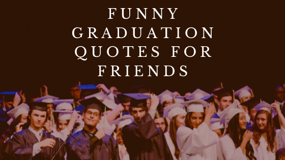 Funny Graduation Quotes for Friends
